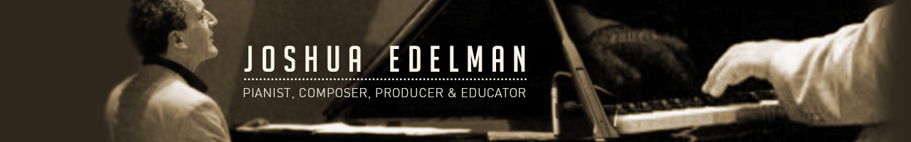Sitio Oficial del pianista, y compositor, pedagogo y productor Joshua Edelman (Manhattan, 1954). Official Site of the pianist, composer, educator and producer Joshua Edelman